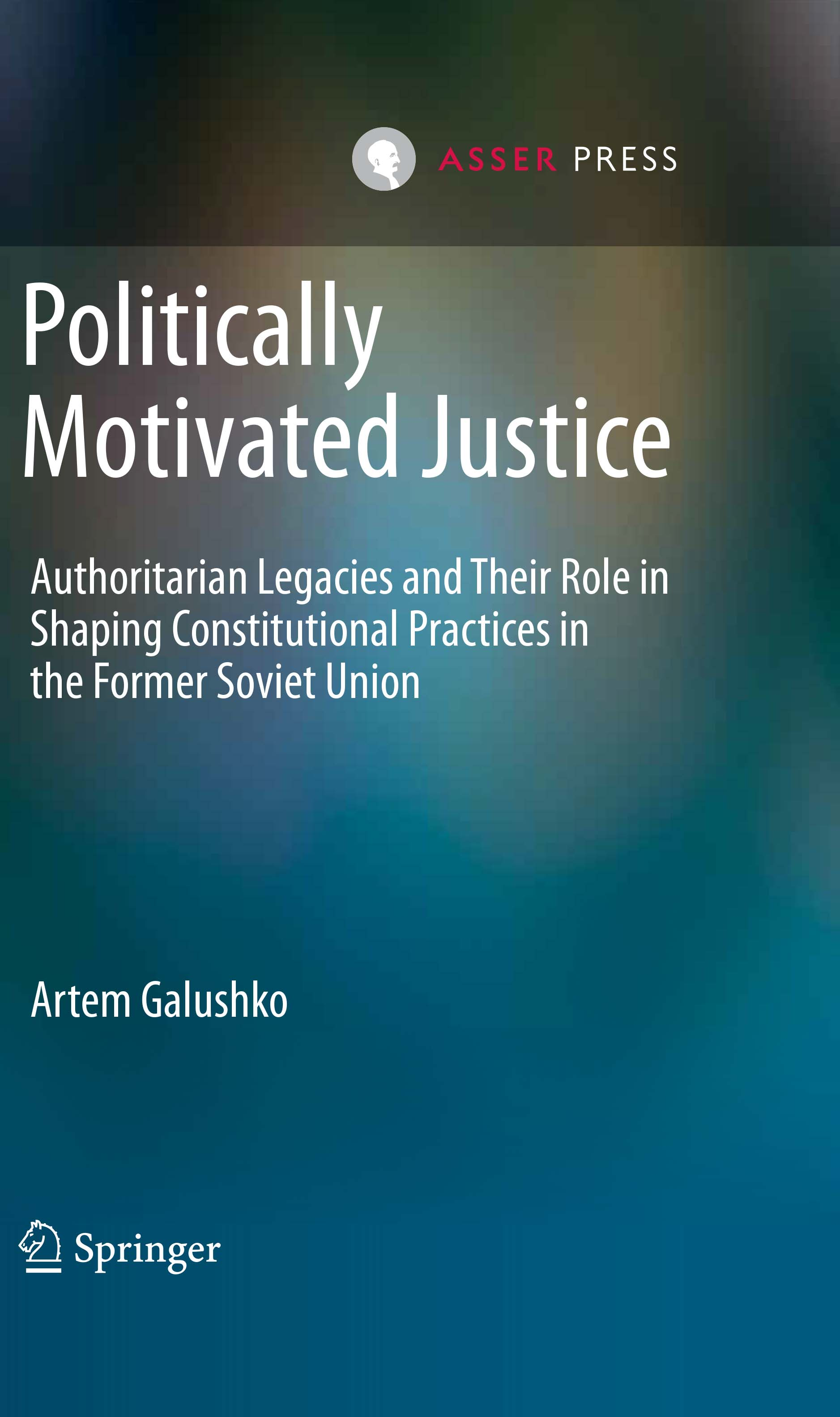 Politically Motivated Justice - Authoritarian Legacies and their Role in Shaping Constitutional Practices in the Former Soviet Union